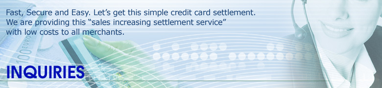 "Inquiries: Fast, Secure and Easy. Let's get this simple credit card settlement. We are providing this ""sales increasing settlement service"" with low costs to all merchants."
